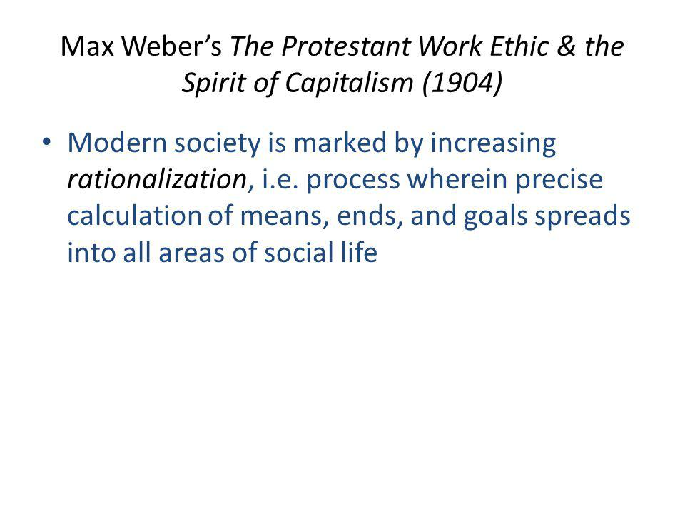 Max Weber's The Protestant Work Ethic & the Spirit of Capitalism (1904) Modern society is marked by increasing rationalization, i.e.