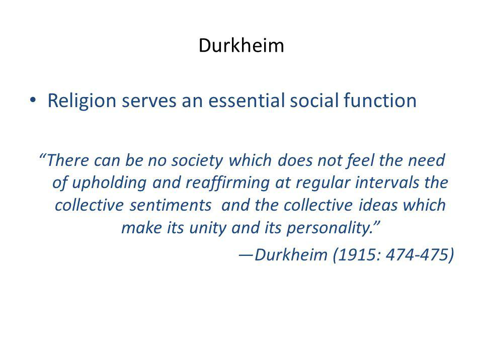 Durkheim Religion serves an essential social function There can be no society which does not feel the need of upholding and reaffirming at regular intervals the collective sentiments and the collective ideas which make its unity and its personality. —Durkheim (1915: 474-475)
