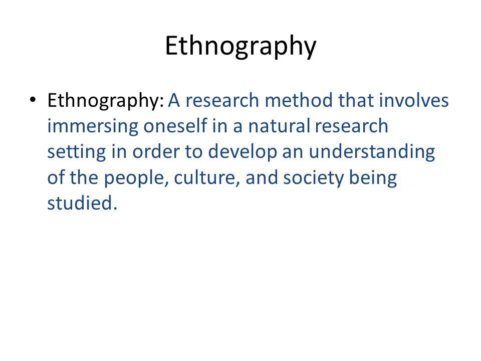 Ethnography Ethnography: A research method that involves immersing oneself in a natural research setting in order to develop an understanding of the people, culture, and society being studied.