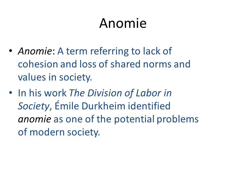 Anomie Anomie: A term referring to lack of cohesion and loss of shared norms and values in society.