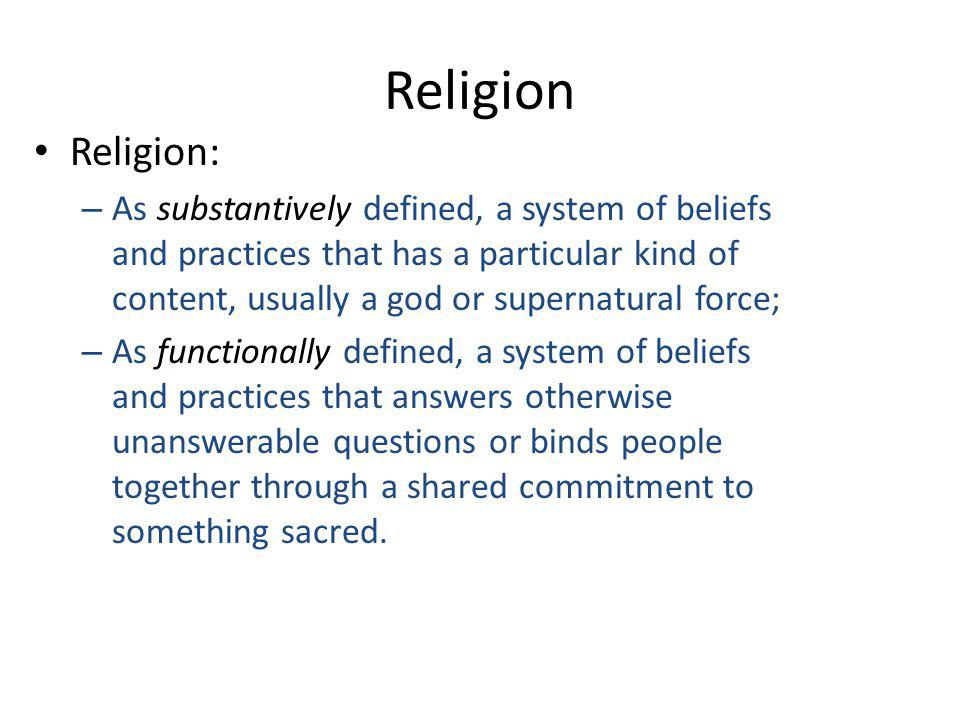 Religion Religion: – As substantively defined, a system of beliefs and practices that has a particular kind of content, usually a god or supernatural force; – As functionally defined, a system of beliefs and practices that answers otherwise unanswerable questions or binds people together through a shared commitment to something sacred.