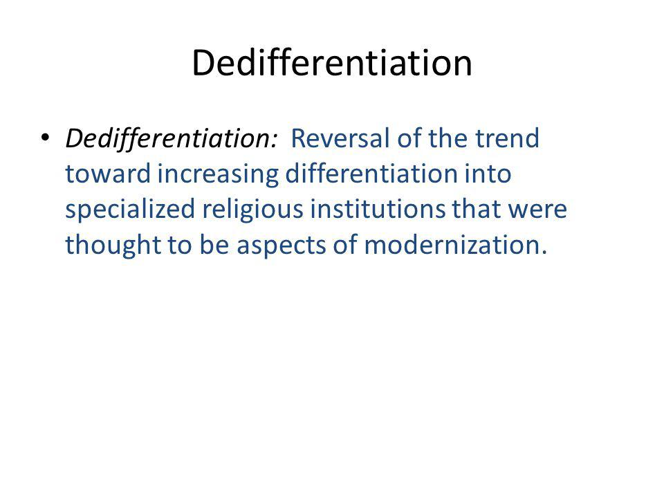 Dedifferentiation Dedifferentiation: Reversal of the trend toward increasing differentiation into specialized religious institutions that were thought to be aspects of modernization.