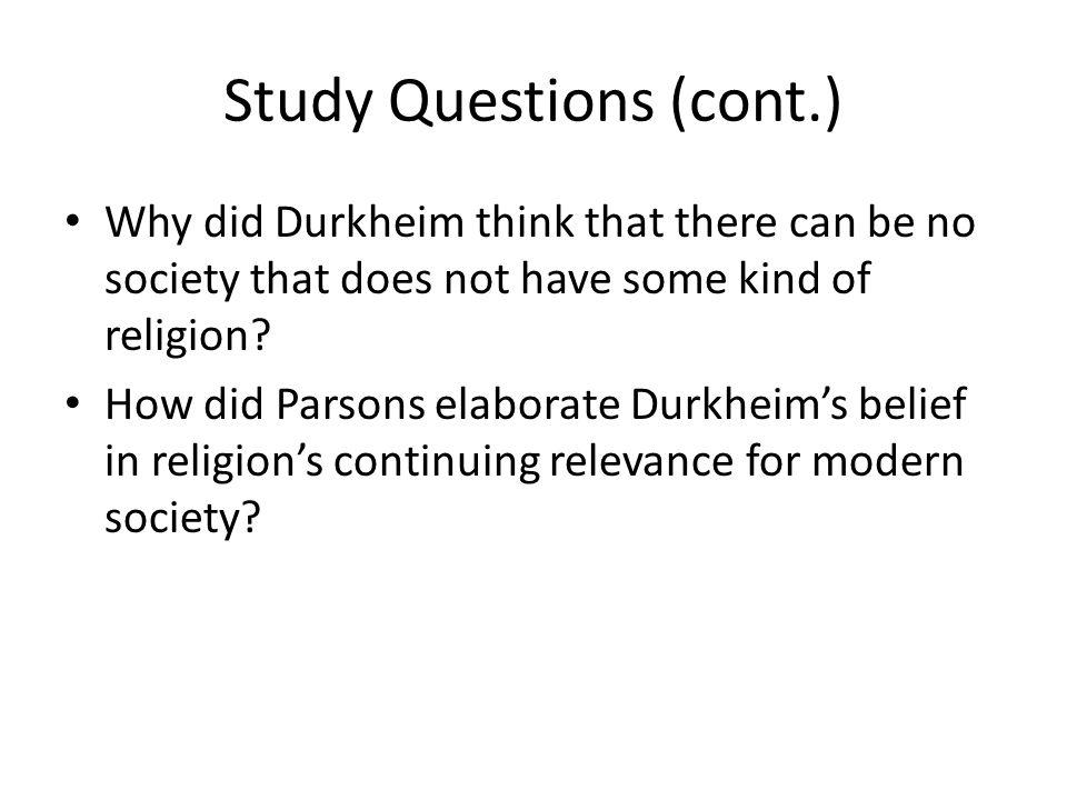 Study Questions (cont.) Why did Durkheim think that there can be no society that does not have some kind of religion.