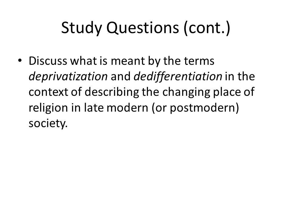 Study Questions (cont.) Discuss what is meant by the terms deprivatization and dedifferentiation in the context of describing the changing place of religion in late modern (or postmodern) society.