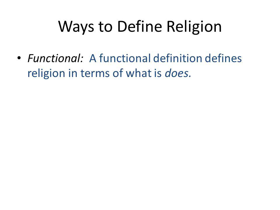 Ways to Define Religion Functional: A functional definition defines religion in terms of what is does.
