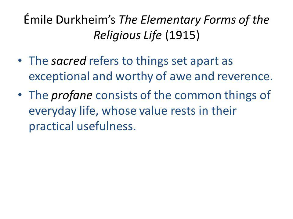 Émile Durkheim's The Elementary Forms of the Religious Life (1915) The sacred refers to things set apart as exceptional and worthy of awe and reverence.