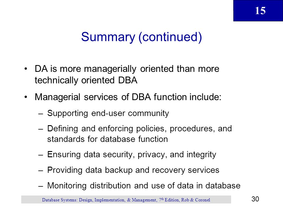 15 30 Database Systems: Design, Implementation, & Management, 7 th Edition, Rob & Coronel Summary (continued) DA is more managerially oriented than mo