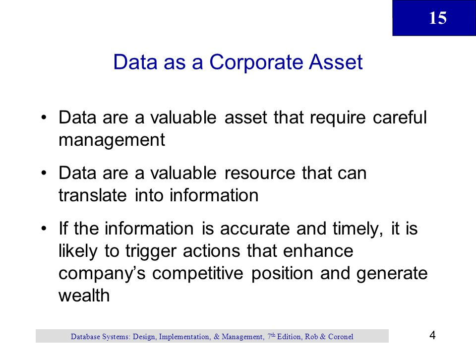 15 4 Database Systems: Design, Implementation, & Management, 7 th Edition, Rob & Coronel Data as a Corporate Asset Data are a valuable asset that requ