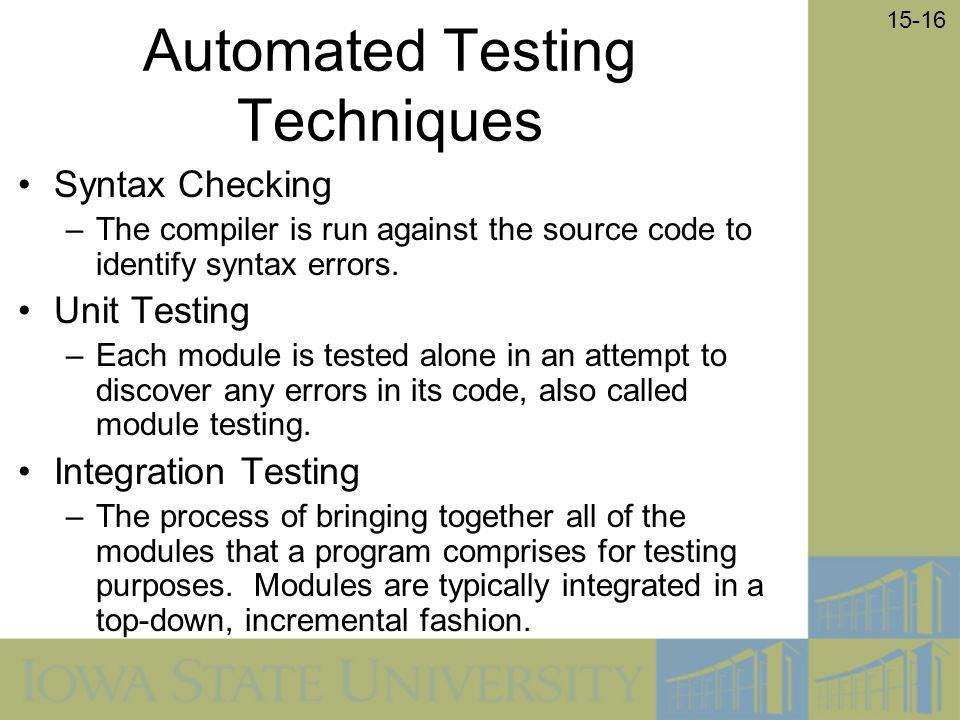 15-16 Automated Testing Techniques Syntax Checking –The compiler is run against the source code to identify syntax errors. Unit Testing –Each module i