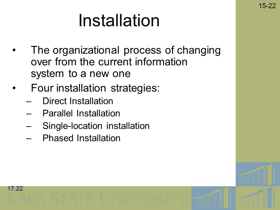 15-22 Installation The organizational process of changing over from the current information system to a new one Four installation strategies: –Direct