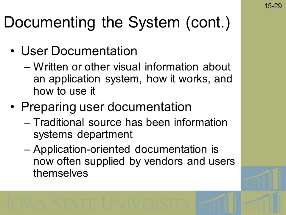 15-29 Documenting the System (cont.) User Documentation –Written or other visual information about an application system, how it works, and how to use