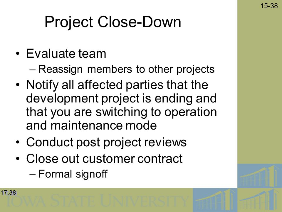 15-38 Project Close-Down Evaluate team –Reassign members to other projects Notify all affected parties that the development project is ending and that