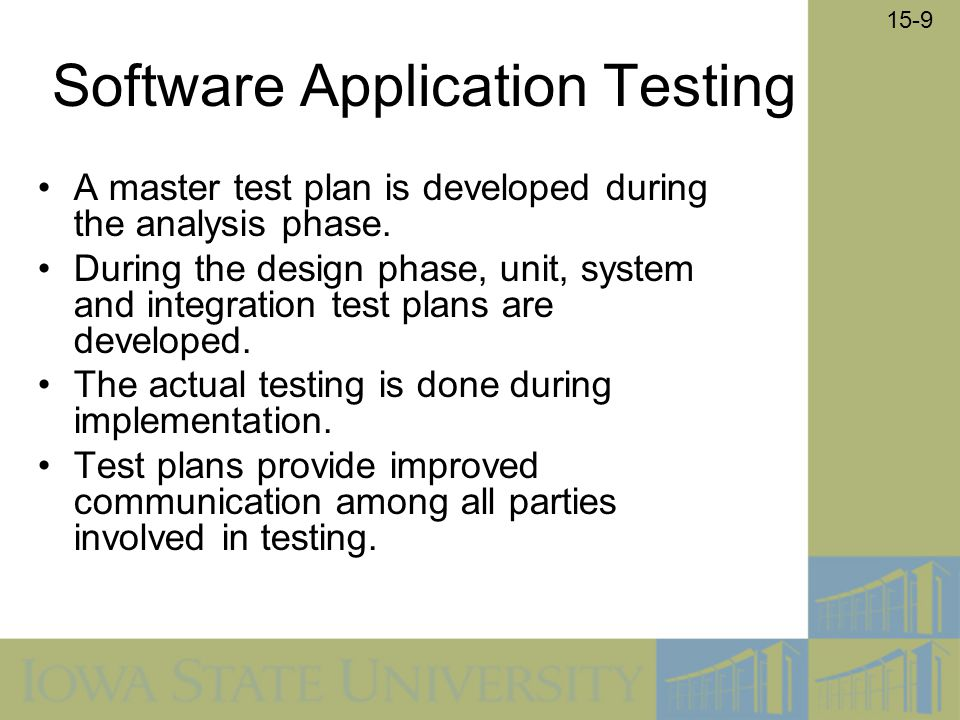 15-9 Software Application Testing A master test plan is developed during the analysis phase. During the design phase, unit, system and integration tes