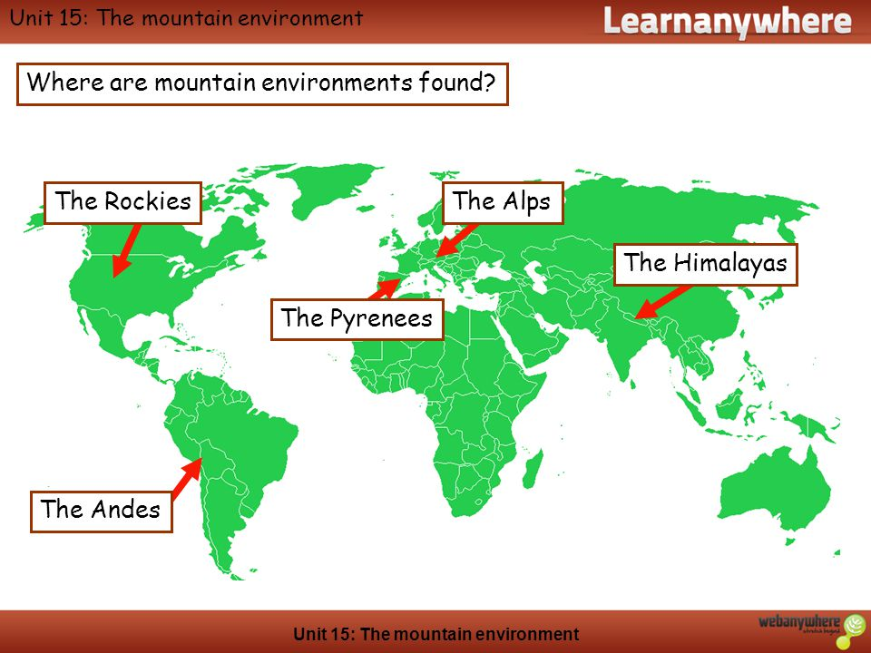 Geography Unit 15: The mountain environment Where are mountain environments found? The Andes The Alps The Himalayas The Pyrenees The Rockies