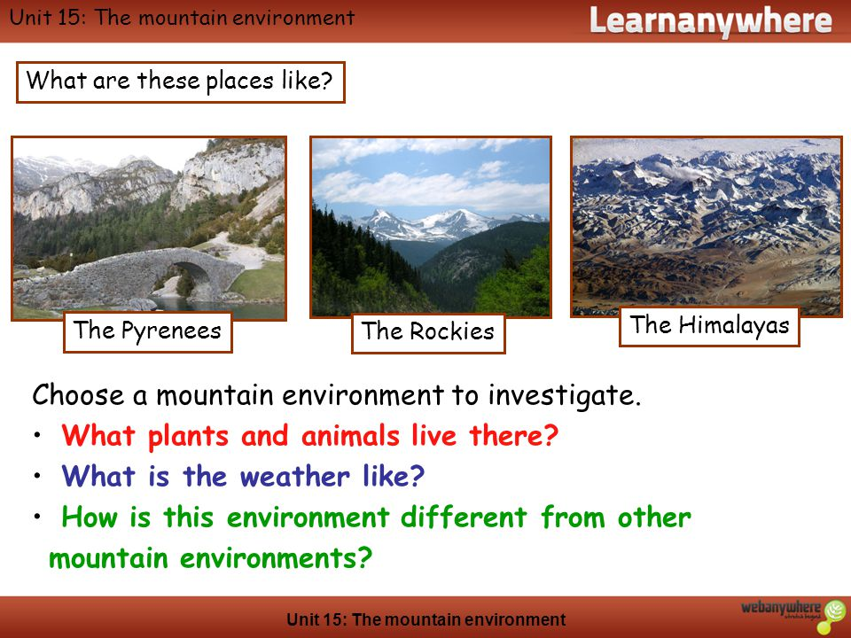 Geography Unit 15: The mountain environment What are these places like? The Himalayas The Pyrenees The Rockies Choose a mountain environment to invest