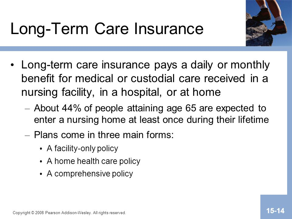 Copyright © 2008 Pearson Addison-Wesley. All rights reserved. 15-14 Long-Term Care Insurance Long-term care insurance pays a daily or monthly benefit