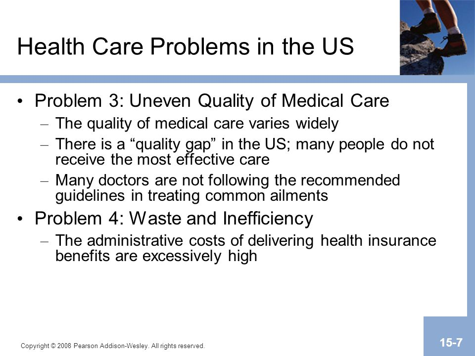 Copyright © 2008 Pearson Addison-Wesley. All rights reserved. 15-7 Health Care Problems in the US Problem 3: Uneven Quality of Medical Care – The qual