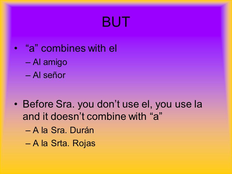 "BUT ""a"" combines with el –Al amigo –Al señor Before Sra. you don't use el, you use la and it doesn't combine with ""a"" –A la Sra. Durán –A la Srta. Roj"