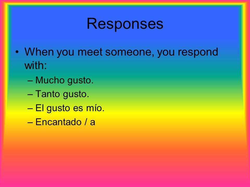 Responses When you meet someone, you respond with: –Mucho gusto. –Tanto gusto. –El gusto es mío. –Encantado / a