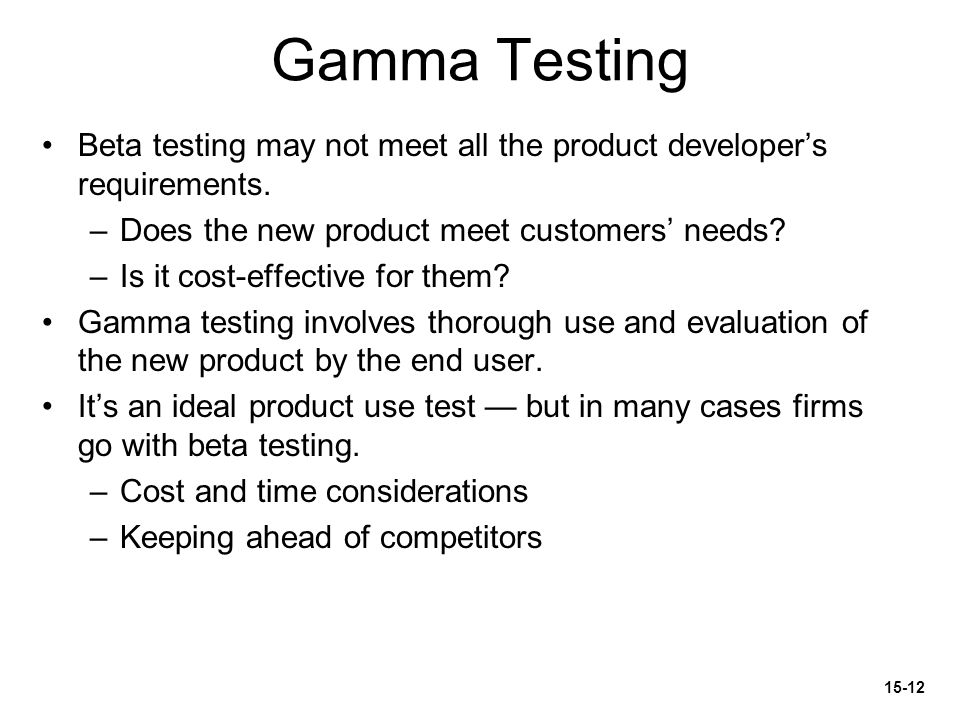 Gamma Testing Beta testing may not meet all the product developer's requirements.