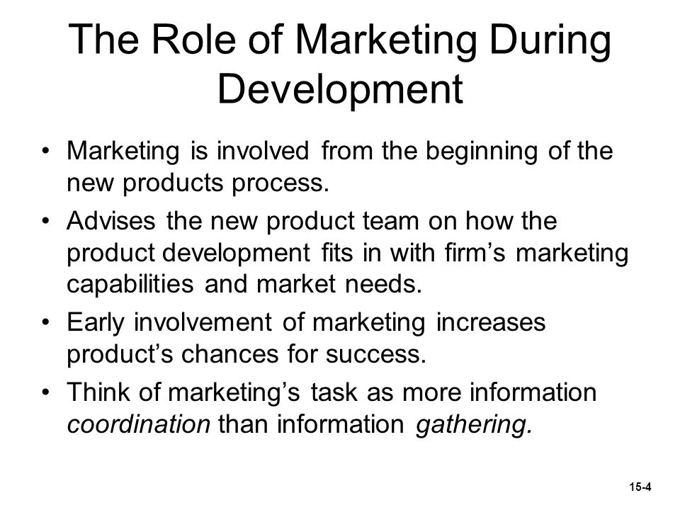 The Role of Marketing During Development Marketing is involved from the beginning of the new products process. Advises the new product team on how the