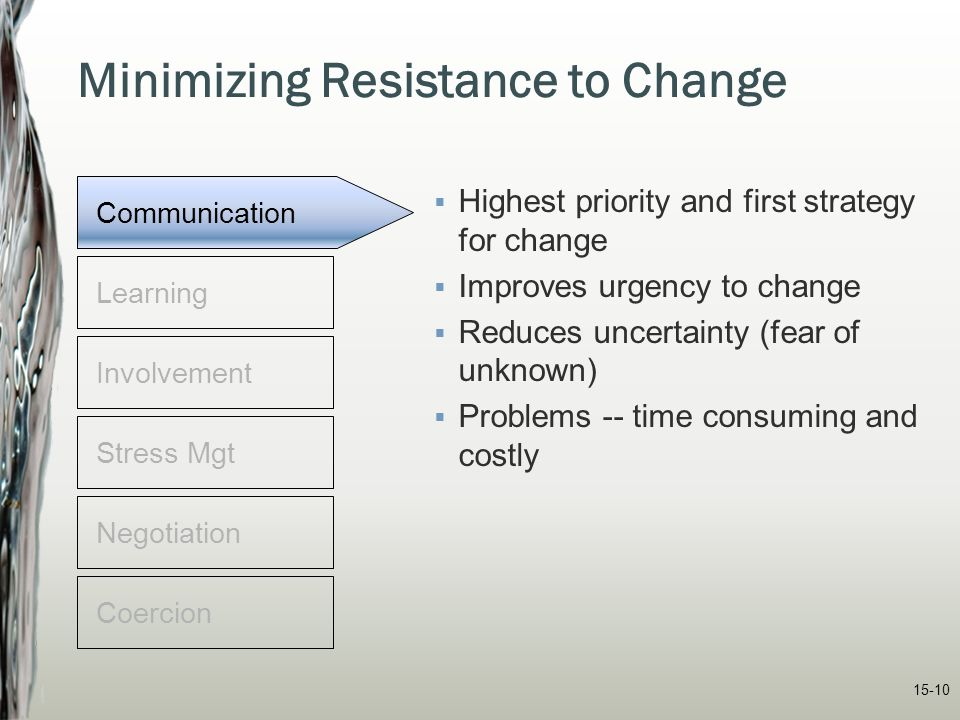15-10 Minimizing Resistance to Change  Highest priority and first strategy for change  Improves urgency to change  Reduces uncertainty (fear of unk