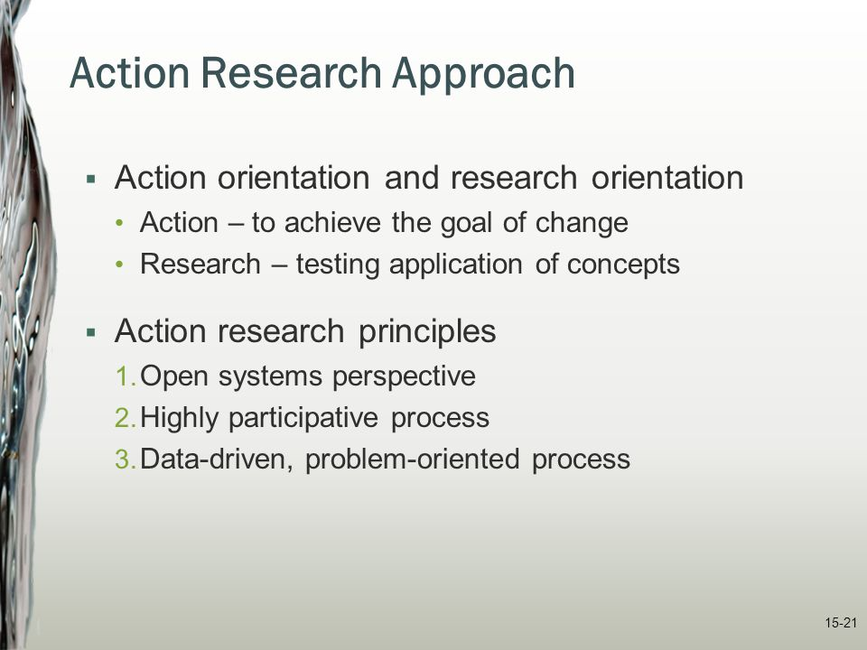 15-21 Action Research Approach  Action orientation and research orientation Action – to achieve the goal of change Research – testing application of