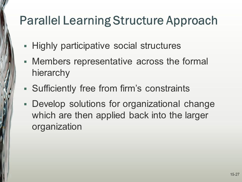 15-27 Parallel Learning Structure Approach  Highly participative social structures  Members representative across the formal hierarchy  Sufficientl