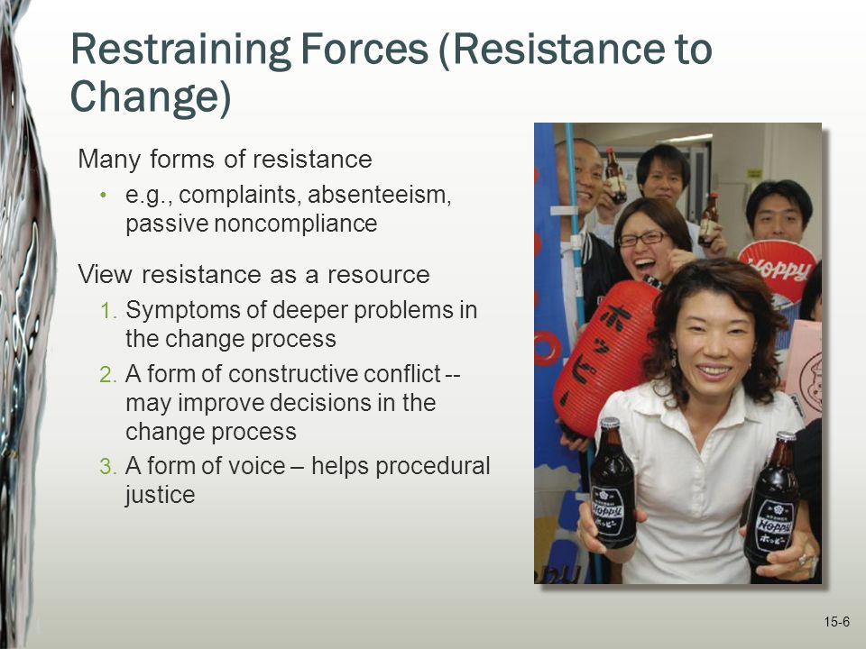 15-6 Restraining Forces (Resistance to Change) Many forms of resistance e.g., complaints, absenteeism, passive noncompliance View resistance as a reso
