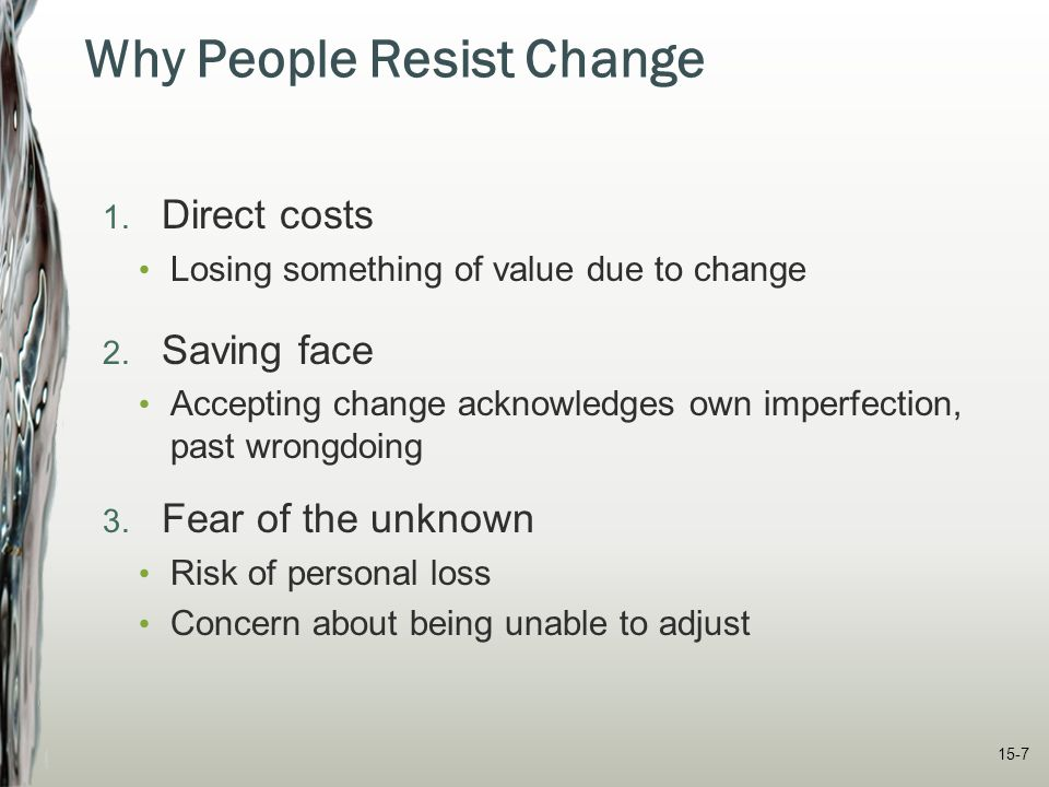15-7 Why People Resist Change 1. Direct costs Losing something of value due to change 2. Saving face Accepting change acknowledges own imperfection, p