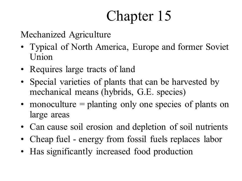 Chapter 15 Energy Versus Labor Mechanized agriculture substitutes energy from petroleum for human labor –1913 - took 135 hours of labor to produce 2,500 kilograms of corn –1980 - took 15 hours to produce 3500 kilograms of corn Energy from petroleum is used for: –Tilling, planting harvesting, pumping water, –To produce fertilizers, pesticides - herbicides, fungicides and insecticides –Changes in the cost or availability of fuel will impact on the worlds ability to feed itself!!!.