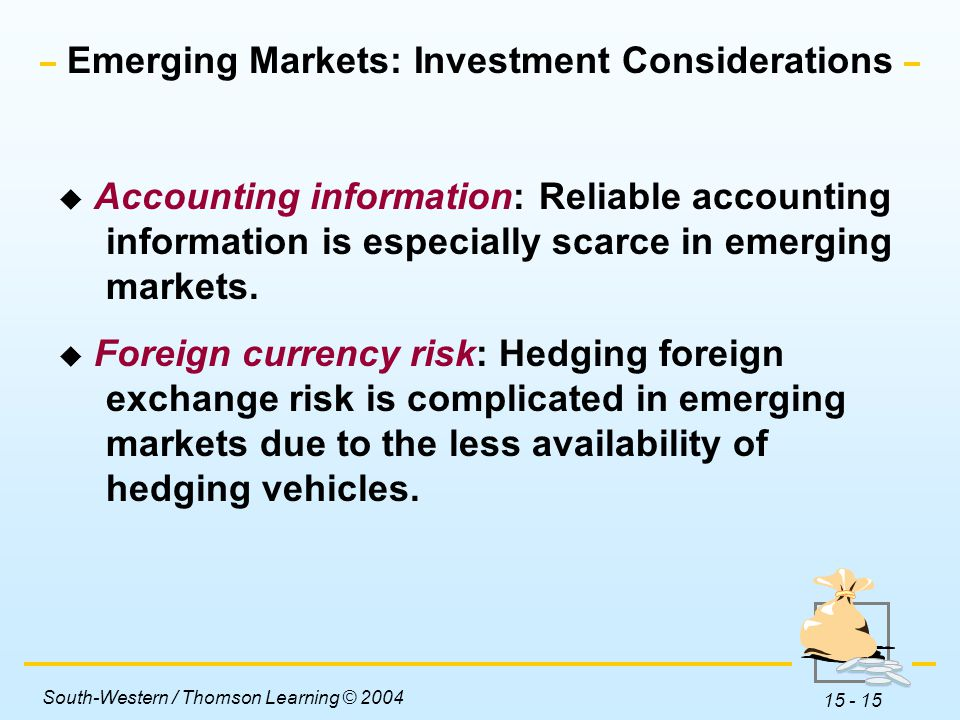 South-Western / Thomson Learning © 2004 15 - 15 Emerging Markets: Investment Considerations  Accounting information: Reliable accounting information is especially scarce in emerging markets.