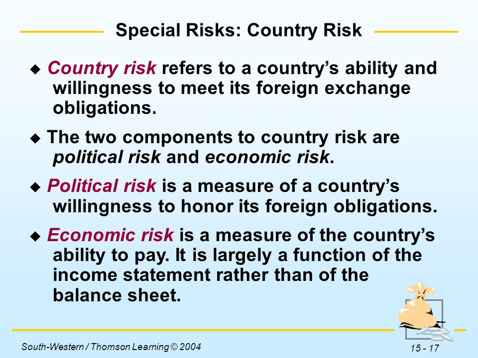 South-Western / Thomson Learning © 2004 15 - 17  Country risk refers to a country's ability and willingness to meet its foreign exchange obligations.