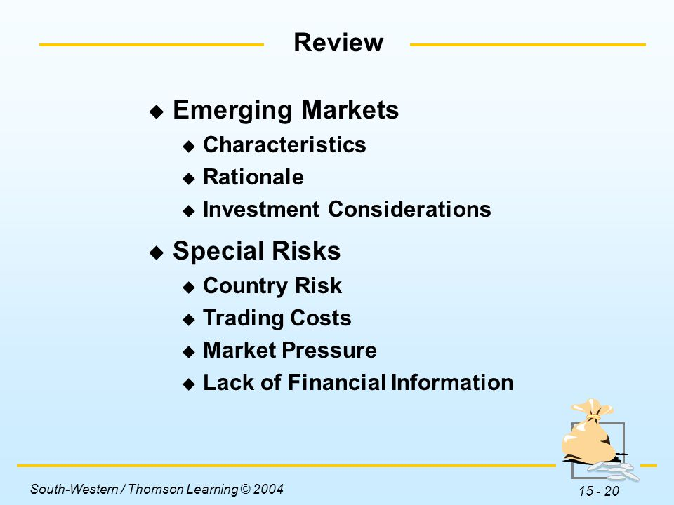 South-Western / Thomson Learning © 2004 15 - 20 Review  Emerging Markets  Characteristics  Rationale  Investment Considerations  Special Risks  Country Risk  Trading Costs  Market Pressure  Lack of Financial Information