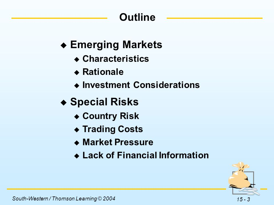 South-Western / Thomson Learning © 2004 15 - 3 Outline  Emerging Markets  Characteristics  Rationale  Investment Considerations  Special Risks  Country Risk  Trading Costs  Market Pressure  Lack of Financial Information