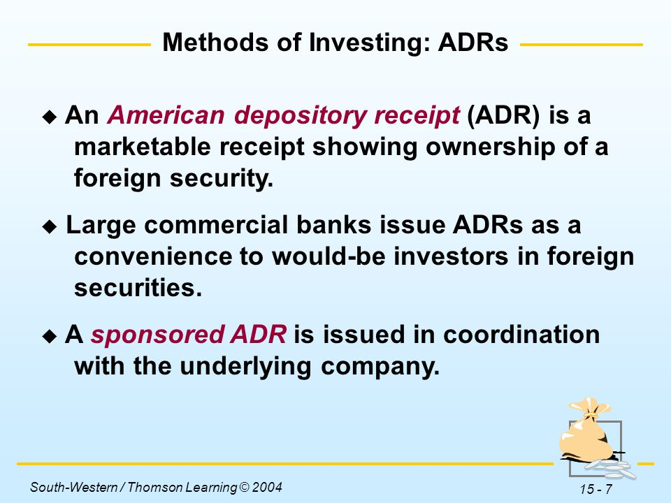 South-Western / Thomson Learning © 2004 15 - 7 Methods of Investing: ADRs  An American depository receipt (ADR) is a marketable receipt showing ownership of a foreign security.