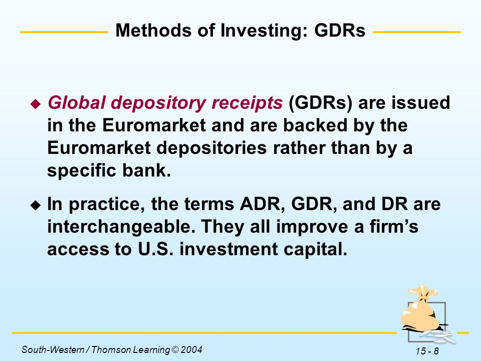 South-Western / Thomson Learning © 2004 15 - 8 Methods of Investing: GDRs  Global depository receipts (GDRs) are issued in the Euromarket and are backed by the Euromarket depositories rather than by a specific bank.