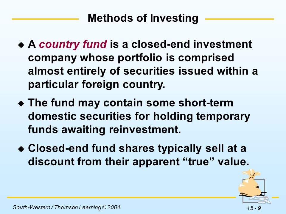 South-Western / Thomson Learning © 2004 15 - 9 Methods of Investing  A country fund is a closed-end investment company whose portfolio is comprised almost entirely of securities issued within a particular foreign country.
