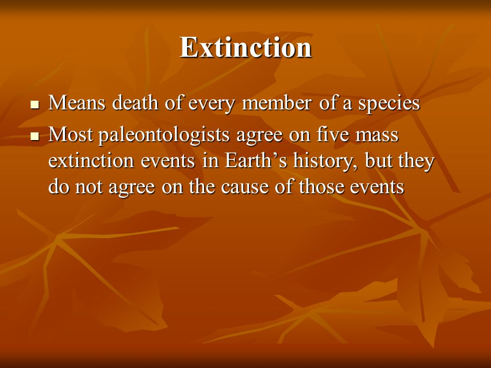 Extinction Means death of every member of a species Means death of every member of a species Most paleontologists agree on five mass extinction events in Earth's history, but they do not agree on the cause of those events Most paleontologists agree on five mass extinction events in Earth's history, but they do not agree on the cause of those events