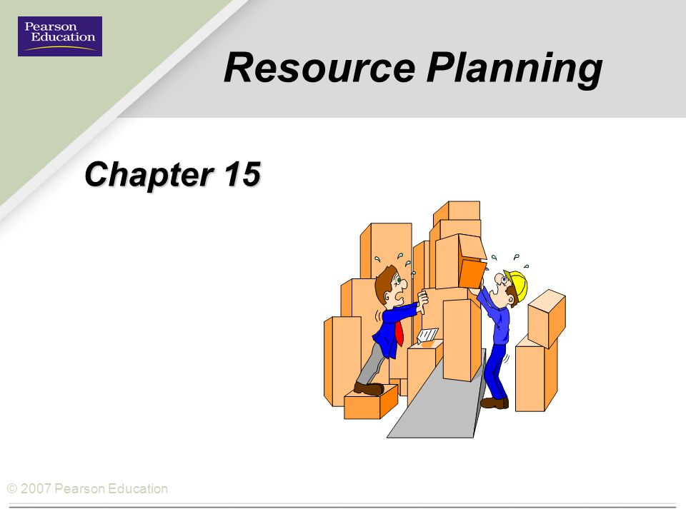 © 2007 Pearson Education How Resource Planning fits the Operations Management Philosophy Operations As a Competitive Weapon Operations Strategy Project Management Process Strategy Process Analysis Process Performance and Quality Constraint Management Process Layout Lean Systems Supply Chain Strategy Location Inventory Management Forecasting Sales and Operations Planning Resource Planning Scheduling