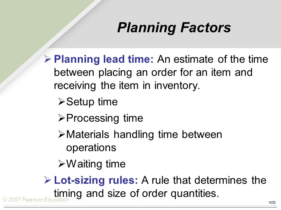 © 2007 Pearson Education Planning Factors  Planning lead time: An estimate of the time between placing an order for an item and receiving the item in inventory.