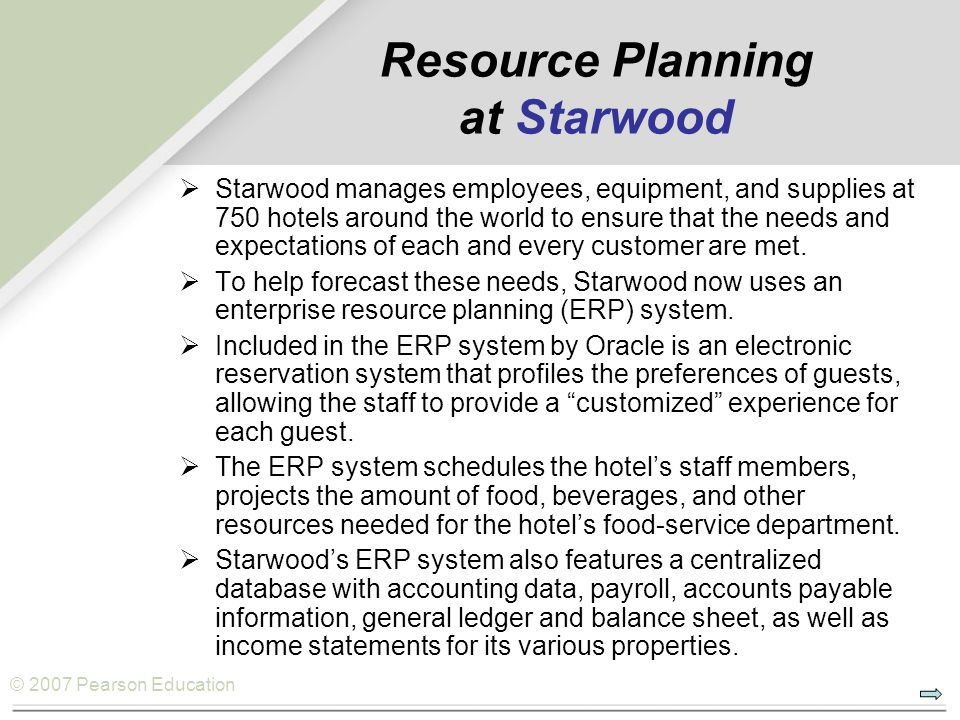 © 2007 Pearson Education Resource Planning and ERP  Resource planning: A process that takes sales and operations plans; processes information in the way of time standards, routings, and other information on how the firm produces its services or products; and then plans the input requirements.