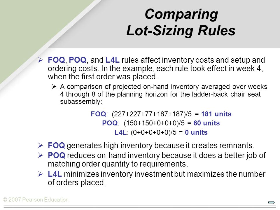 © 2007 Pearson Education Comparing Lot-Sizing Rules  FOQ, POQ, and L4L rules affect inventory costs and setup and ordering costs.