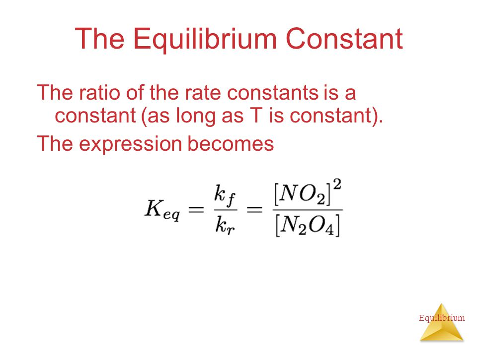 Equilibrium The Equilibrium Constant The ratio of the rate constants is a constant (as long as T is constant). The expression becomes