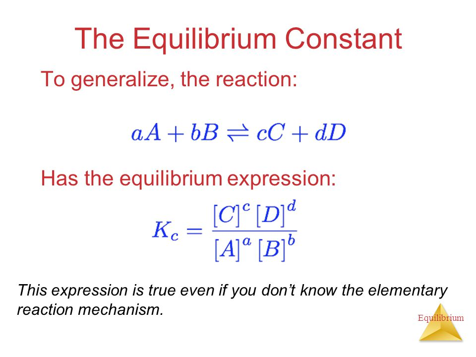 Equilibrium The Equilibrium Constant To generalize, the reaction: Has the equilibrium expression: This expression is true even if you don't know the e