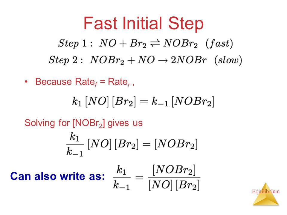 Equilibrium Fast Initial Step Because Rate f = Rate r, Solving for [NOBr 2 ] gives us Can also write as: