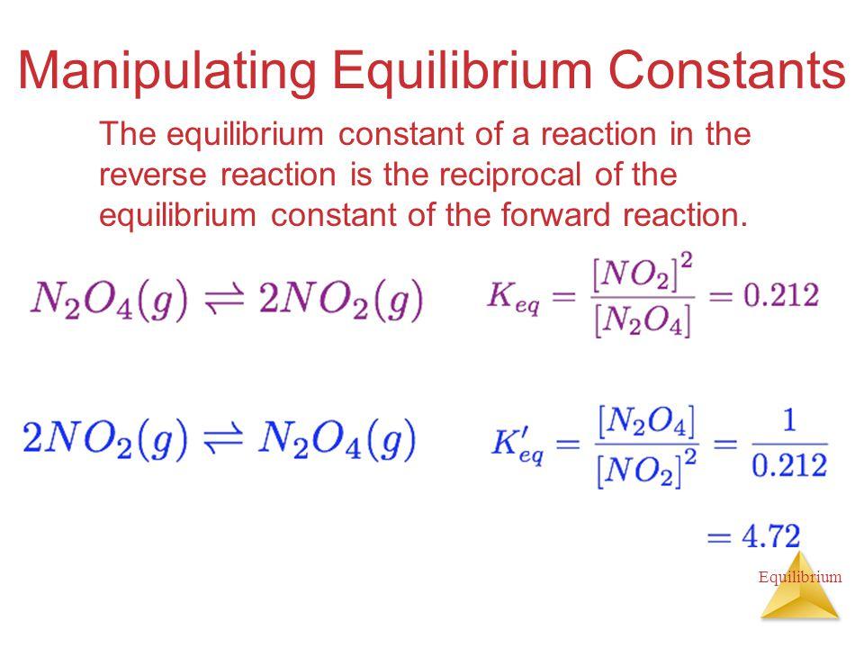 Equilibrium Manipulating Equilibrium Constants The equilibrium constant of a reaction in the reverse reaction is the reciprocal of the equilibrium con