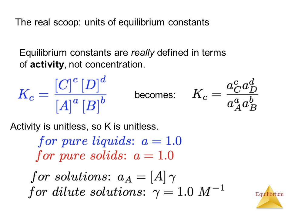 Equilibrium The real scoop: units of equilibrium constants Equilibrium constants are really defined in terms of activity, not concentration. becomes: