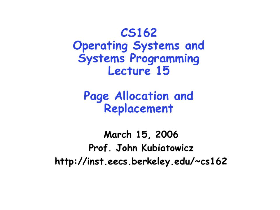 CS162 Operating Systems and Systems Programming Lecture 15 Page Allocation and Replacement March 15, 2006 Prof. John Kubiatowicz http://inst.eecs.berk