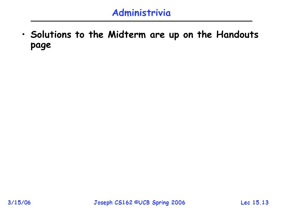 Lec 15.13 3/15/06Joseph CS162 ©UCB Spring 2006 Administrivia Solutions to the Midterm are up on the Handouts page